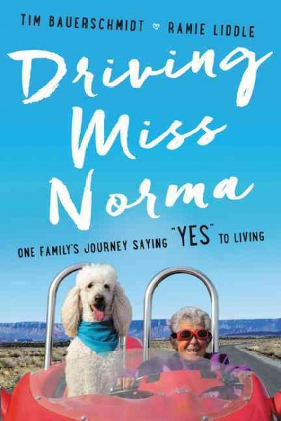 Driving Miss Norma : one family's journey saying yes to living